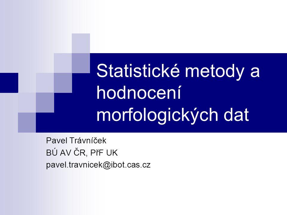 Statistické metody a hodnocení morfologických dat Pavel Trávníček BÚ AV ČR, PřF UK pavel.travnicek@ibot.cas.cz