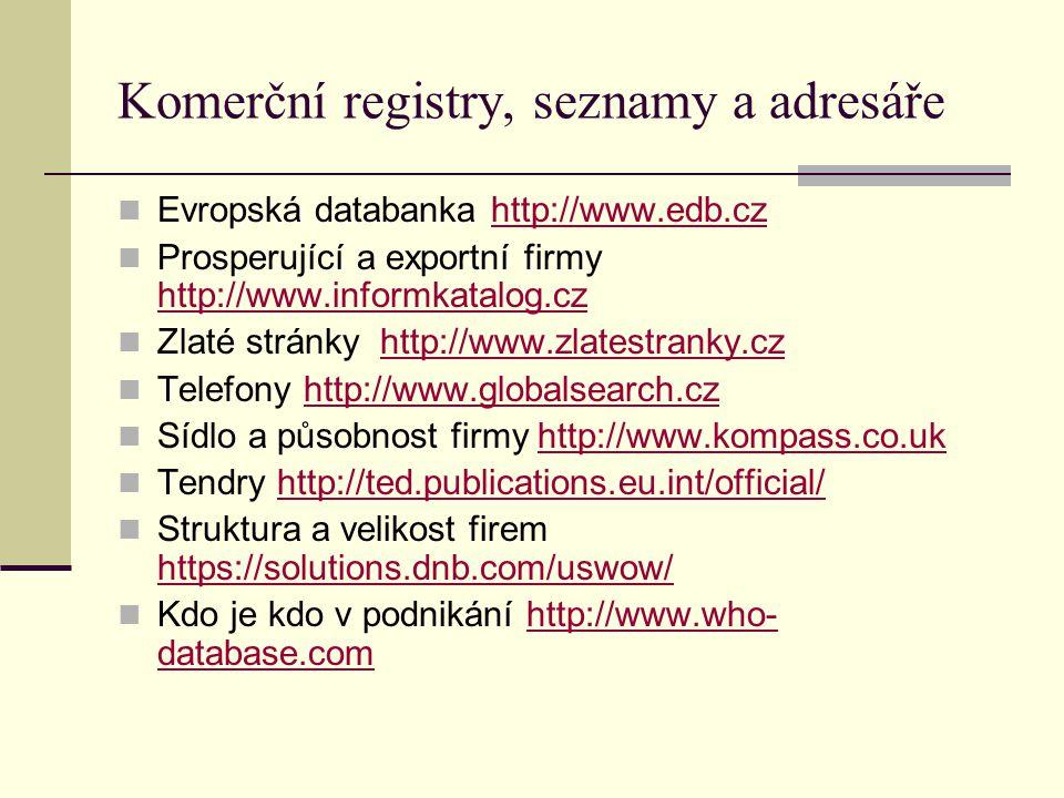 Komerční registry, seznamy a adresáře Evropská databanka http://www.edb.czhttp://www.edb.cz Prosperující a exportní firmy http://www.informkatalog.cz http://www.informkatalog.cz Zlaté stránky http://www.zlatestranky.czhttp://www.zlatestranky.cz Telefony http://www.globalsearch.czhttp://www.globalsearch.cz Sídlo a působnost firmy http://www.kompass.co.ukhttp://www.kompass.co.uk Tendry http://ted.publications.eu.int/official/http://ted.publications.eu.int/official/ Struktura a velikost firem https://solutions.dnb.com/uswow/ https://solutions.dnb.com/uswow/ Kdo je kdo v podnikání http://www.who- database.comhttp://www.who- database.com