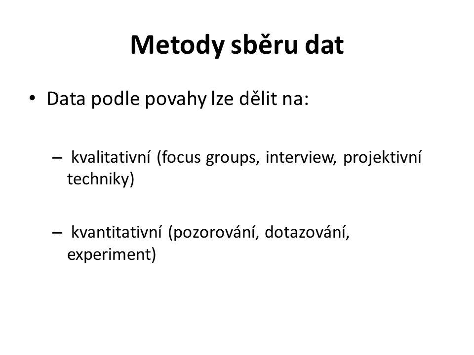Metody sběru dat Data podle povahy lze dělit na: – kvalitativní (focus groups, interview, projektivní techniky) – kvantitativní (pozorování, dotazován