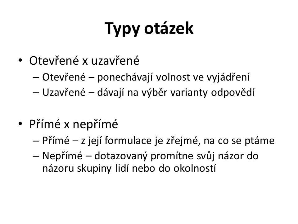Typy otázek Otevřené x uzavřené – Otevřené – ponechávají volnost ve vyjádření – Uzavřené – dávají na výběr varianty odpovědí Přímé x nepřímé – Přímé –