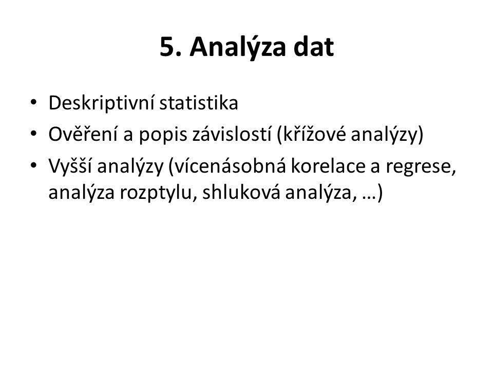 5. Analýza dat Deskriptivní statistika Ověření a popis závislostí (křížové analýzy) Vyšší analýzy (vícenásobná korelace a regrese, analýza rozptylu, s
