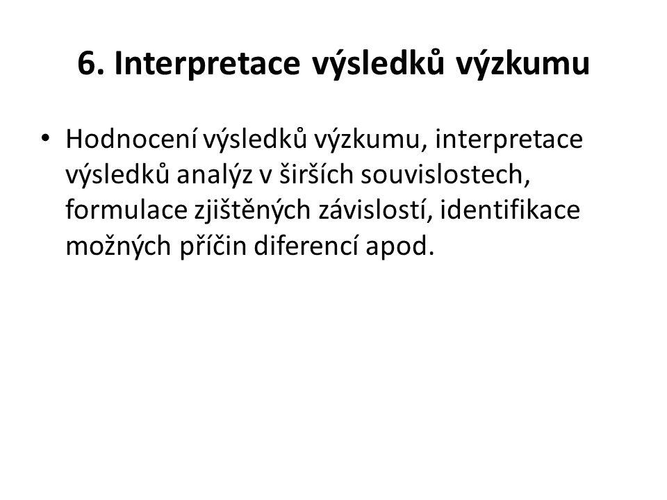 6. Interpretace výsledků výzkumu Hodnocení výsledků výzkumu, interpretace výsledků analýz v širších souvislostech, formulace zjištěných závislostí, id