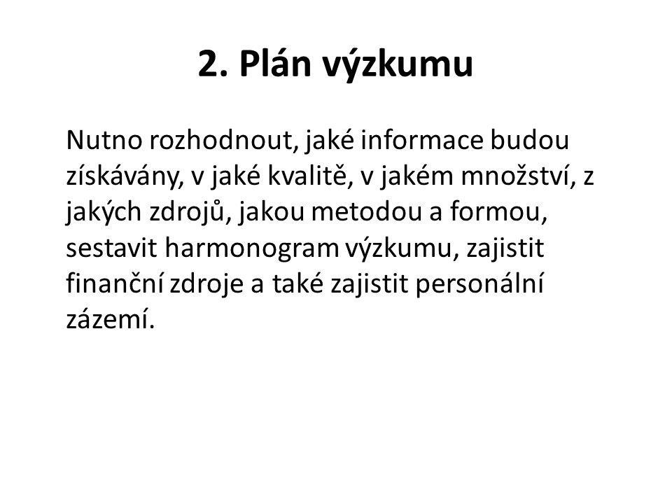 2. Plán výzkumu Nutno rozhodnout, jaké informace budou získávány, v jaké kvalitě, v jakém množství, z jakých zdrojů, jakou metodou a formou, sestavit
