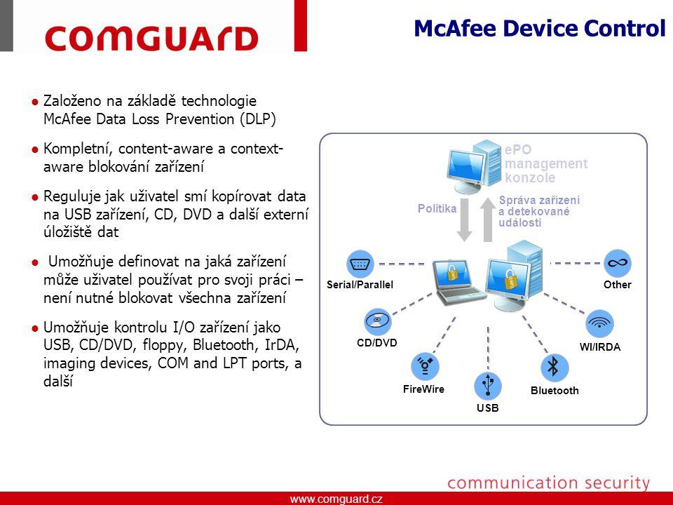 www.comguard.czcommunication security www.comguard.cz Založeno na základě technologie McAfee Data Loss Prevention (DLP) Kompletní, content-aware a context- aware blokování zařízení Reguluje jak uživatel smí kopírovat data na USB zařízení, CD, DVD a další externí úložiště dat Umožňuje definovat na jaká zařízení může uživatel používat pro svoji práci – není nutné blokovat všechna zařízení Umožňuje kontrolu I/O zařízení jako USB, CD/DVD, floppy, Bluetooth, IrDA, imaging devices, COM and LPT ports, a další McAfee Device Control Serial/Parallel CD/DVD FireWire USB Bluetooth WI/IRDA Other ePO management konzole Politika Správa zařízení a detekované události