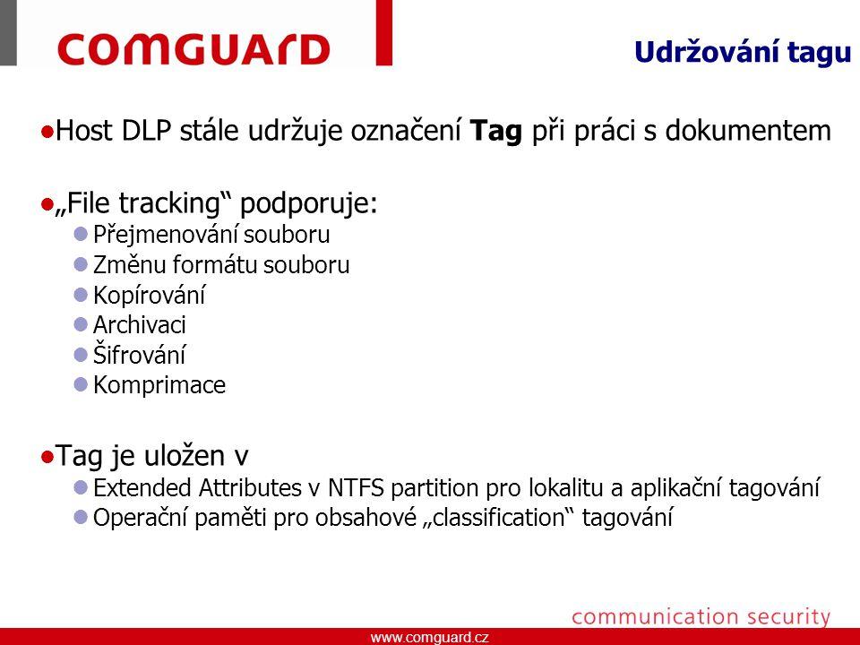 """www.comguard.czcommunication security www.comguard.cz Udržování tagu Host DLP stále udržuje označení Tag při práci s dokumentem """"File tracking podporuje: Přejmenování souboru Změnu formátu souboru Kopírování Archivaci Šifrování Komprimace Tag je uložen v Extended Attributes v NTFS partition pro lokalitu a aplikační tagování Operační paměti pro obsahové """"classification tagování"""