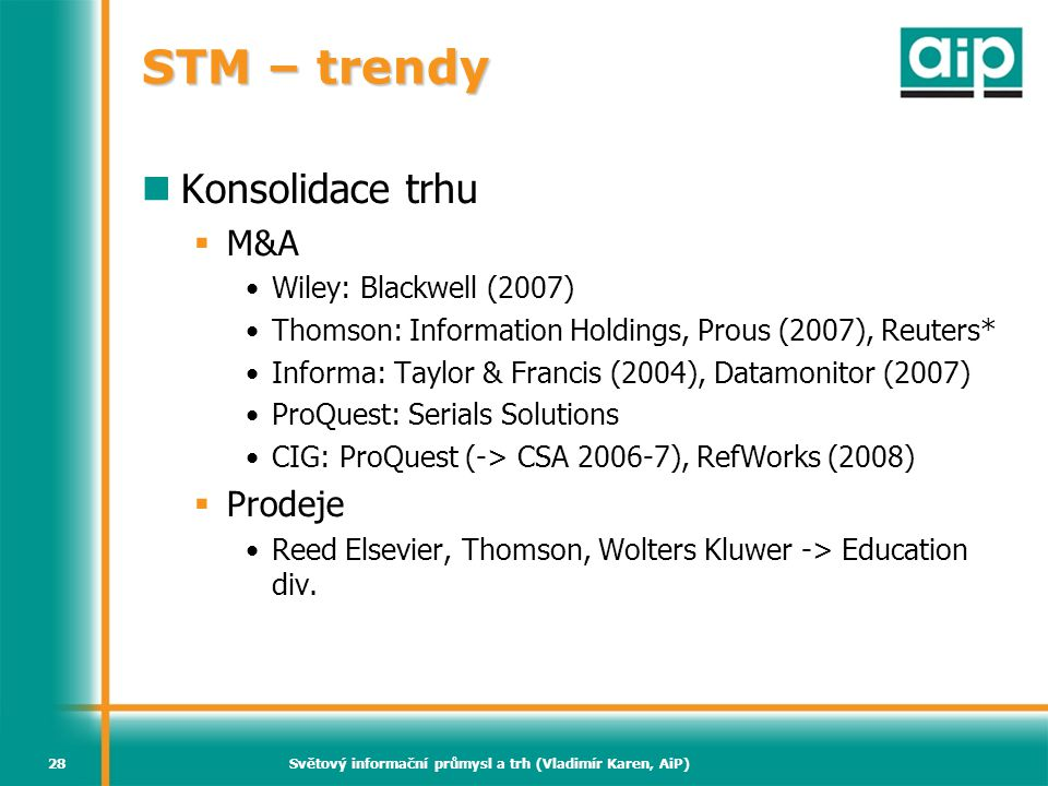 Světový informační průmysl a trh (Vladimír Karen, AiP)28 STM – trendy Konsolidace trhu  M&A Wiley: Blackwell (2007) Thomson: Information Holdings, Prous (2007), Reuters* Informa: Taylor & Francis (2004), Datamonitor (2007) ProQuest: Serials Solutions CIG: ProQuest (-> CSA 2006-7), RefWorks (2008)  Prodeje Reed Elsevier, Thomson, Wolters Kluwer -> Education div.