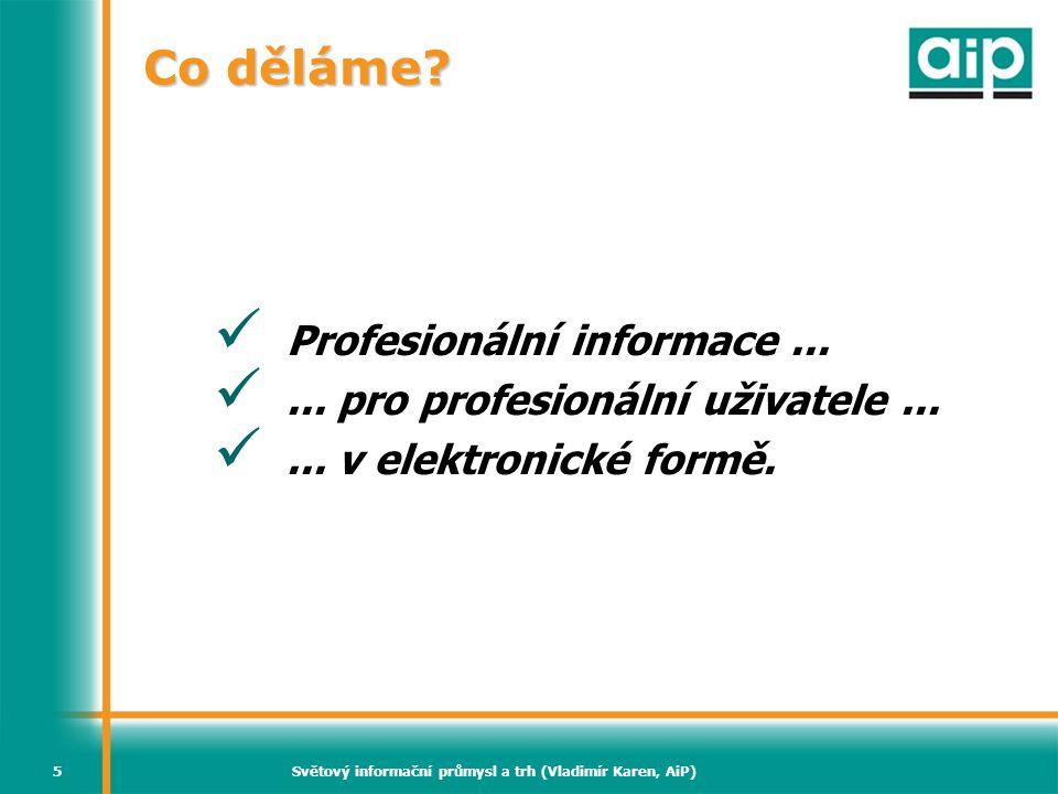 Světový informační průmysl a trh (Vladimír Karen, AiP)16 Světový trh profesionálních informací (2006) Knihy (včetně elektronických) 36% Časopisy (včetně elektronických) 20% Sekundární zdroje 22% Adresáře a databáze 10% Bulletiny a aktualizace 10% Ostatní 2% Zdroj: Simba Information – k dispozici přes MarketResearch.com Profound