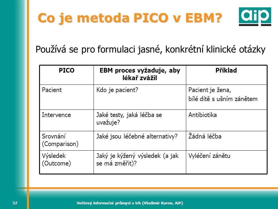 Světový informační průmysl a trh (Vladimír Karen, AiP)57 Co je metoda PICO v EBM? Používá se pro formulaci jasné, konkrétní klinické otázky Vyléčení z