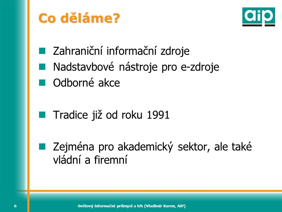 Světový informační průmysl a trh (Vladimír Karen, AiP)6 Co děláme? Zahraniční informační zdroje Nadstavbové nástroje pro e-zdroje Odborné akce Tradice