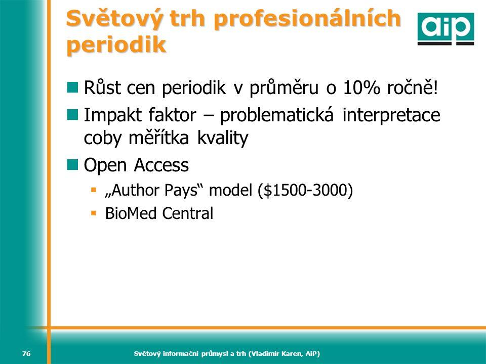 Světový informační průmysl a trh (Vladimír Karen, AiP)76 Světový trh profesionálních periodik Růst cen periodik v průměru o 10% ročně! Impakt faktor –