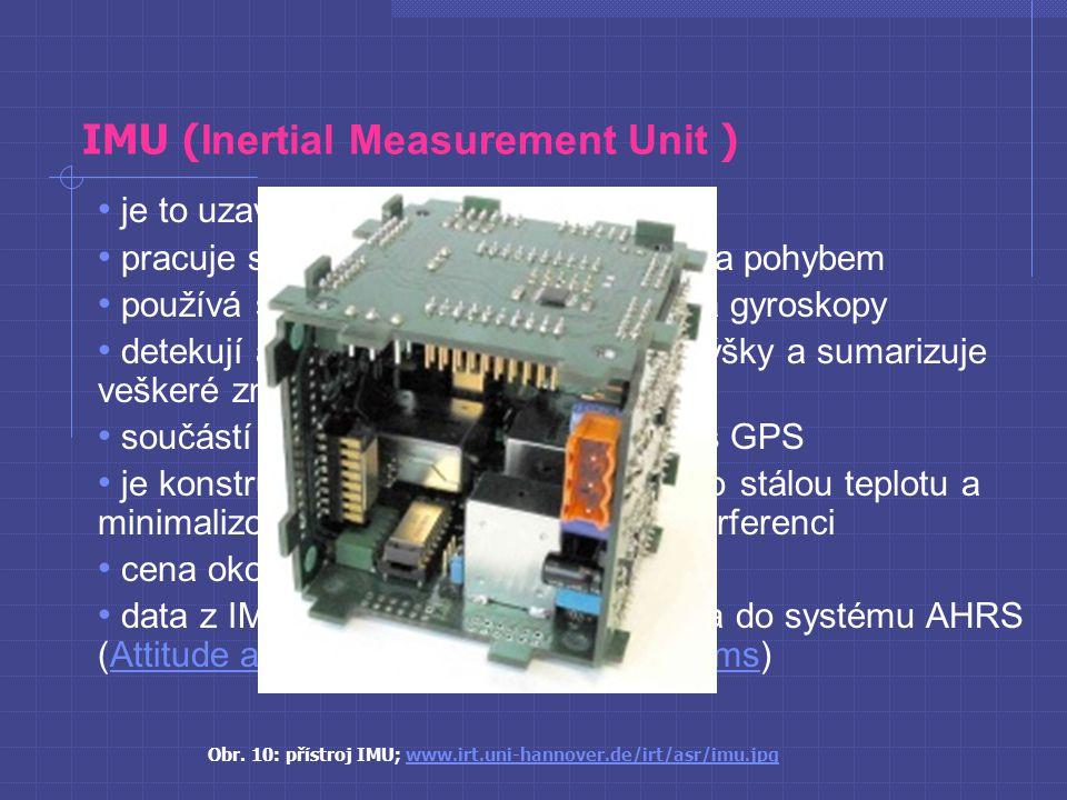 IMU ( Inertial Measurement Unit ) je to uzavřený přístroj pracuje s nadmořskou výškou, pozicí a pohybem používá se zároveň s akcelerometry a gyroskopy detekují aktuální zrychlení a změnu výšky a sumarizuje veškeré změny polohy součástí navigačního systému spolu s GPS je konstruován tak, aby zařízení drželo stálou teplotu a minimalizovalo elektromagnetickou interferenci cena okolo 2000 $ data z IMU mohou být transformována do systému AHRS (Attitude and Heading Reference Systems)Attitude and Heading Reference Systems Obr.