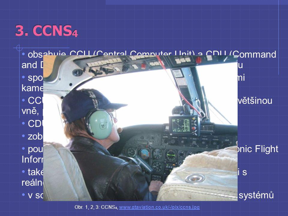 obsahuje CCU (Central Computer Unit) a CDU (Command and Display Unit) s 5 až 9 palcovou TFT obrazovkou spolupracuje s analogovými fotoaparáty, digitálními kamerami, scannery a lasery CCU zaznamená polohu pomocí GPS (umístěno většinou vně, pro lepší signál), rychlost a výšku letu CDU zobrazuje informace z CCU na displej zobrazuje i další informace od pilota používá specifický formát zobrazení EFIS (Electronic Flight Information System) také může zobrazit plánovanou trasu a porovnat ji s reálnou v současnosti ve světě operuje kolem 250 CCNS systémů Obr.