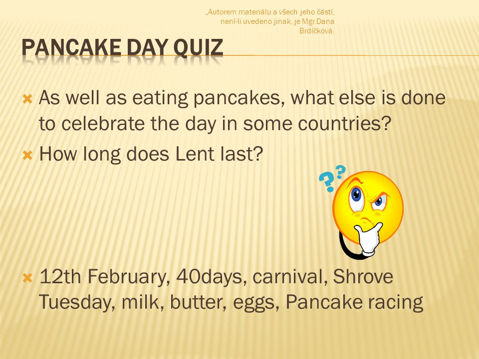  As well as eating pancakes, what else is done to celebrate the day in some countries?  How long does Lent last?  12th February, 40days, carnival,