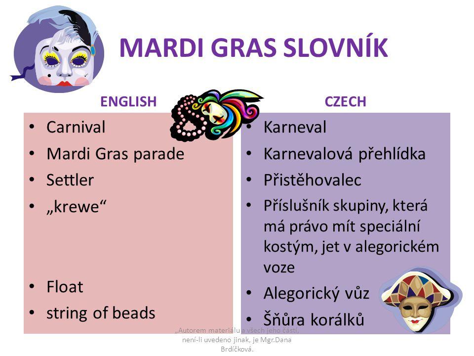 """MARDI GRAS SLOVNÍK ENGLISH Carnival Mardi Gras parade Settler """"krewe Float string of beads CZECH Karneval Karnevalová přehlídka Přistěhovalec Příslušník skupiny, která má právo mít speciální kostým, jet v alegorickém voze Alegorický vůz Šňůra korálků """"Autorem materiálu a všech jeho částí, není-li uvedeno jinak, je Mgr.Dana Brdíčková."""