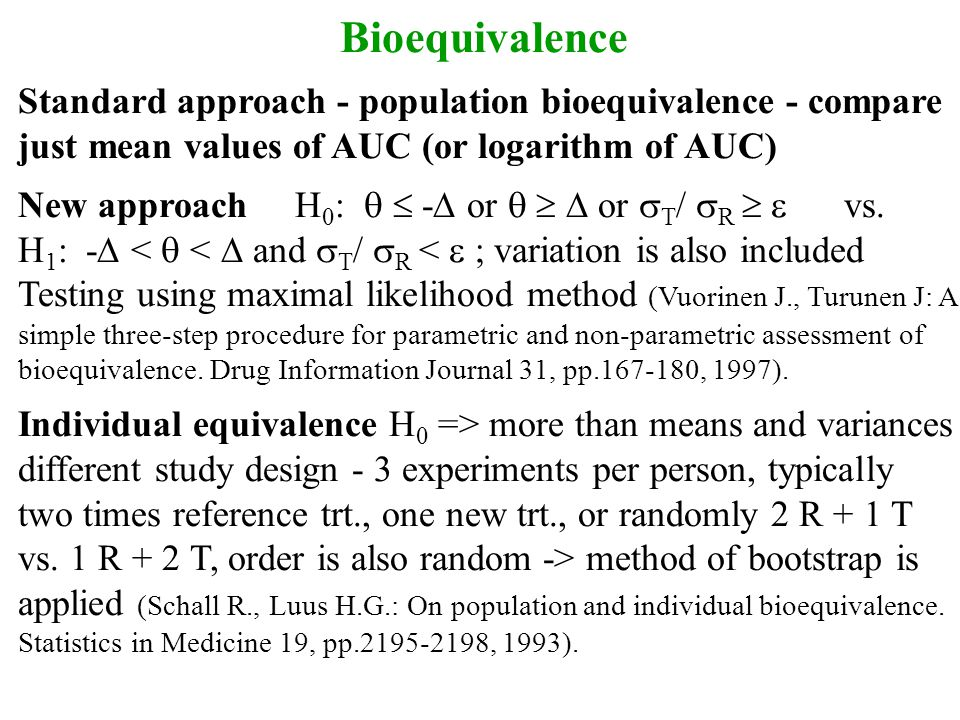 Bioequivalence Standard approach - population bioequivalence - compare just mean values of AUC (or logarithm of AUC) New approach H 0 :   -  or  