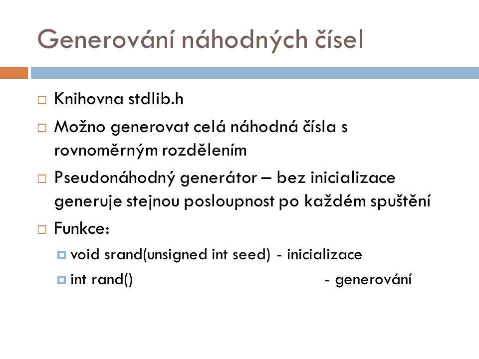 Generování náhodných čísel  Knihovna stdlib.h  Možno generovat celá náhodná čísla s rovnoměrným rozdělením  Pseudonáhodný generátor – bez inicializace generuje stejnou posloupnost po každém spuštění  Funkce:  void srand(unsigned int seed) - inicializace  int rand() - generování