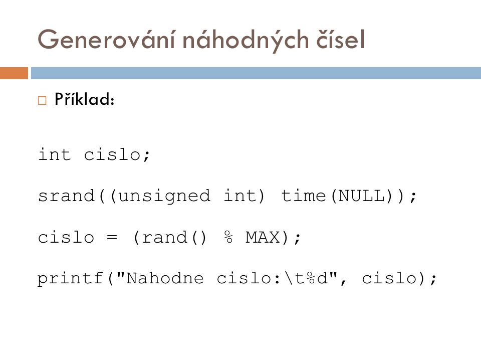 Generování náhodných čísel  Příklad: int cislo; srand((unsigned int) time(NULL)); cislo = (rand() % MAX); printf( Nahodne cislo:\t%d , cislo);
