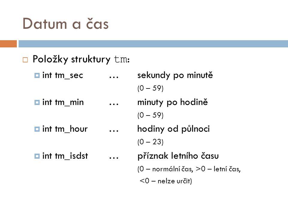 Datum a čas  Položky struktury tm :  int tm_sec…sekundy po minutě (0 – 59)  int tm_min…minuty po hodině (0 – 59)  int tm_hour…hodiny od půlnoci (0 – 23)  int tm_isdst…příznak letního času (0 – normální čas, >0 – letní čas, <0 – nelze určit)