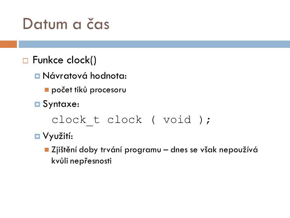 Datum a čas  Funkce clock()  Návratová hodnota: počet tiků procesoru  Syntaxe: clock_t clock ( void );  Využití: Zjištění doby trvání programu – dnes se však nepoužívá kvůli nepřesnosti