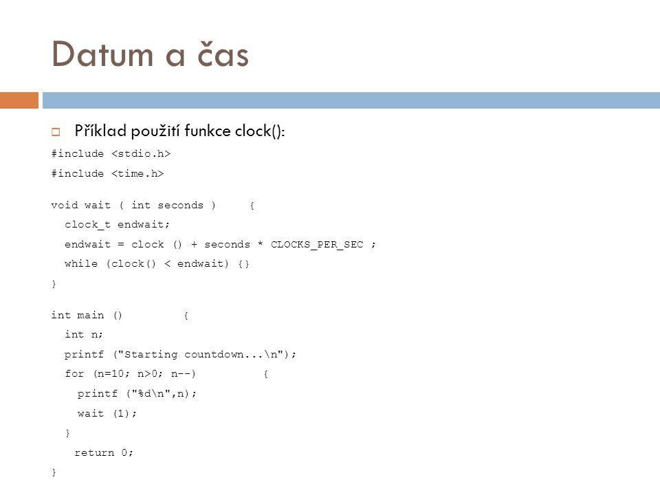 Datum a čas  Příklad použití funkce clock(): #include void wait ( int seconds ){ clock_t endwait; endwait = clock () + seconds * CLOCKS_PER_SEC ; while (clock() < endwait) {} } int main (){ int n; printf ( Starting countdown...\n ); for (n=10; n>0; n--) { printf ( %d\n ,n); wait (1); } return 0; }