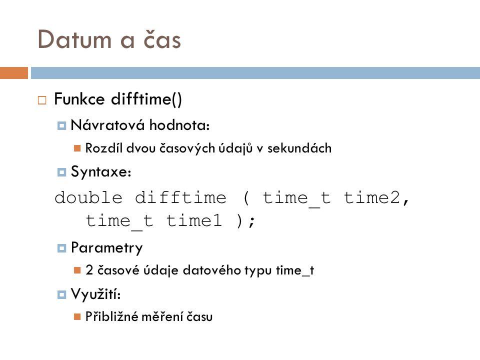 Datum a čas  Funkce difftime()  Návratová hodnota: Rozdíl dvou časových údajů v sekundách  Syntaxe: double difftime ( time_t time2, time_t time1 );  Parametry 2 časové údaje datového typu time_t  Využití: Přibližné měření času