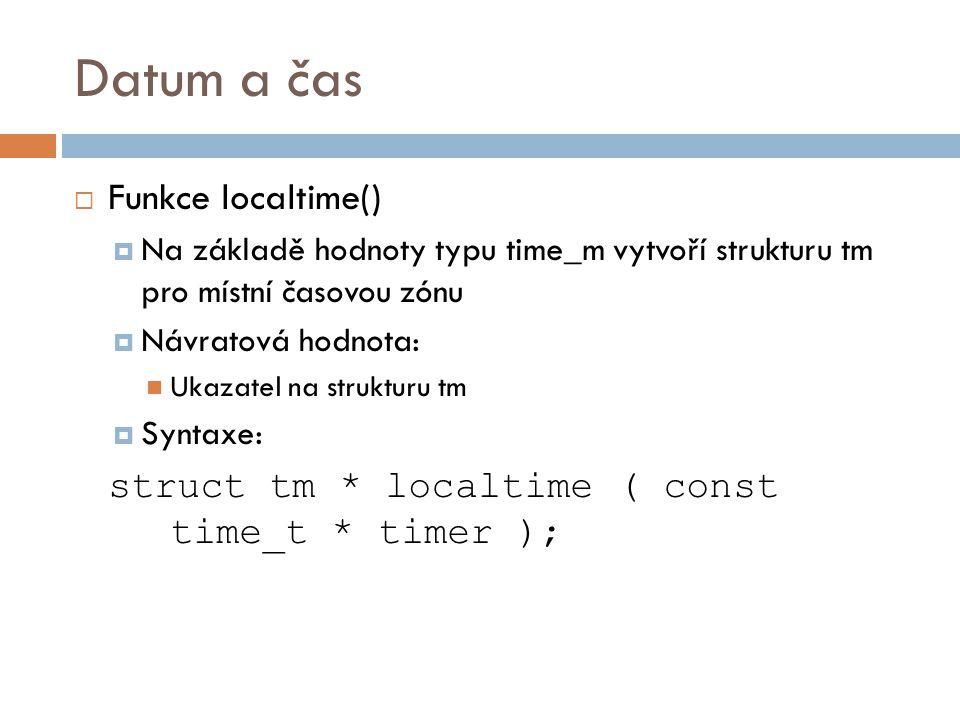 Datum a čas  Funkce localtime()  Na základě hodnoty typu time_m vytvoří strukturu tm pro místní časovou zónu  Návratová hodnota: Ukazatel na strukturu tm  Syntaxe: struct tm * localtime ( const time_t * timer );