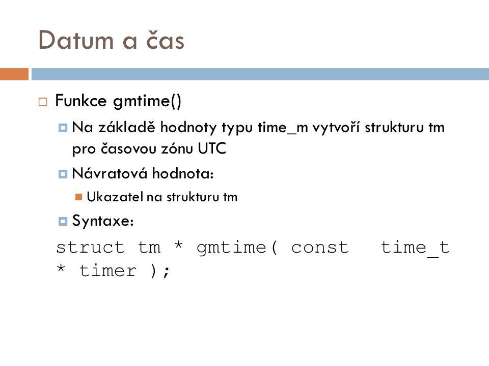 Datum a čas  Funkce gmtime()  Na základě hodnoty typu time_m vytvoří strukturu tm pro časovou zónu UTC  Návratová hodnota: Ukazatel na strukturu tm  Syntaxe: struct tm * gmtime( const time_t * timer );