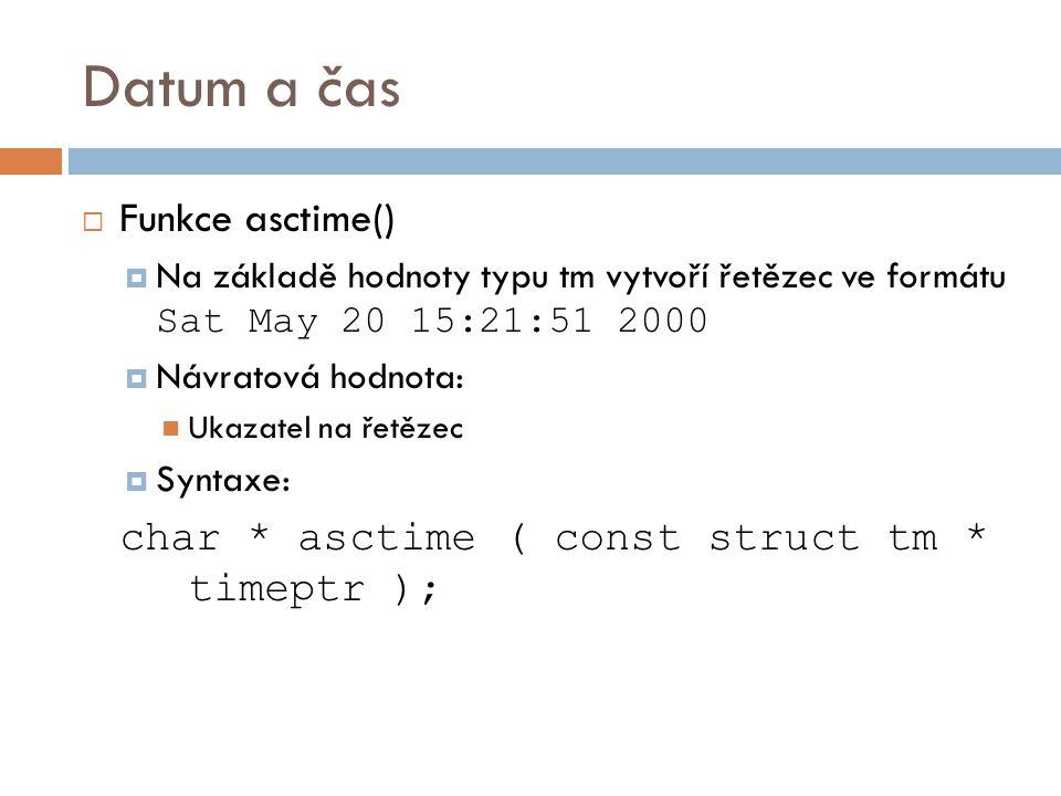 Datum a čas  Funkce asctime()  Na základě hodnoty typu tm vytvoří řetězec ve formátu Sat May 20 15:21:51 2000  Návratová hodnota: Ukazatel na řetězec  Syntaxe: char * asctime ( const struct tm * timeptr );