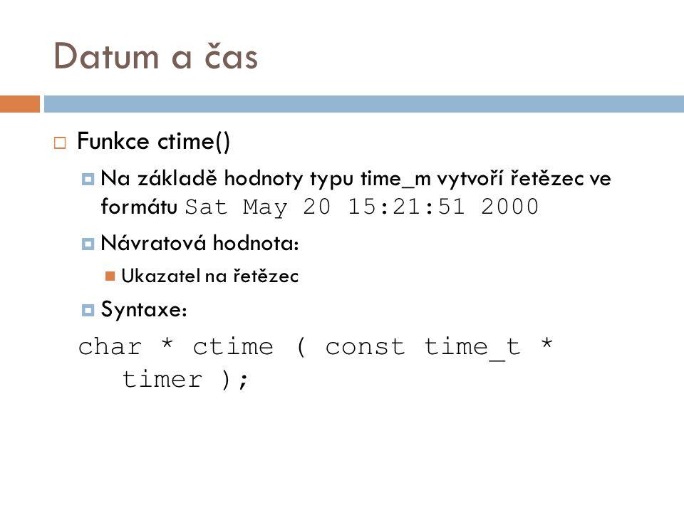 Datum a čas  Funkce ctime()  Na základě hodnoty typu time_m vytvoří řetězec ve formátu Sat May 20 15:21:51 2000  Návratová hodnota: Ukazatel na řetězec  Syntaxe: char * ctime ( const time_t * timer );