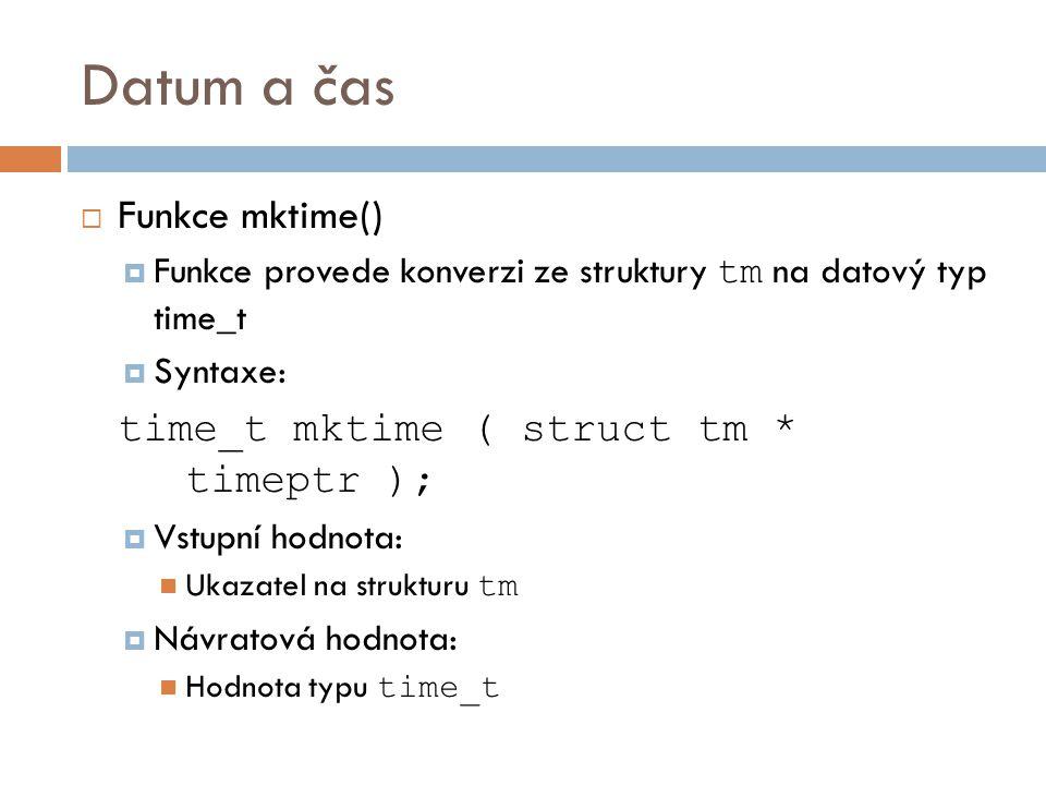 Datum a čas  Funkce mktime()  Funkce provede konverzi ze struktury tm na datový typ time_t  Syntaxe: time_t mktime ( struct tm * timeptr );  Vstupní hodnota: Ukazatel na strukturu tm  Návratová hodnota: Hodnota typu time_t