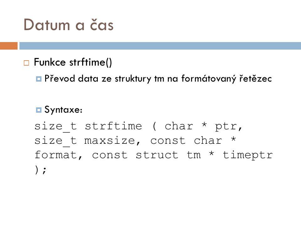 Datum a čas  Funkce strftime()  Převod data ze struktury tm na formátovaný řetězec  Syntaxe: size_t strftime ( char * ptr, size_t maxsize, const char * format, const struct tm * timeptr );