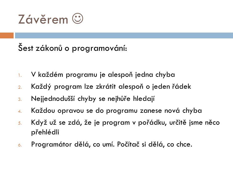 Závěrem Šest zákonů o programování: 1.V každém programu je alespoň jedna chyba 2.