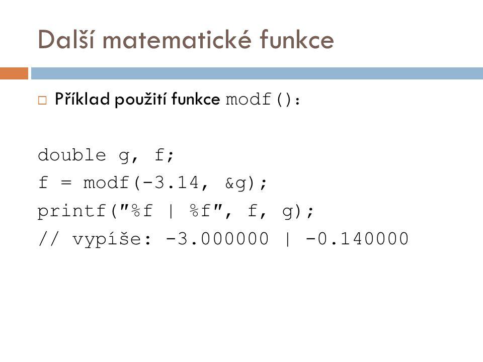 Další matematické funkce  Příklad použití funkce modf() : double g, f; f = modf(-3.14, &g); printf(″%f   %f″, f, g); // vypíše: -3.000000   -0.140000