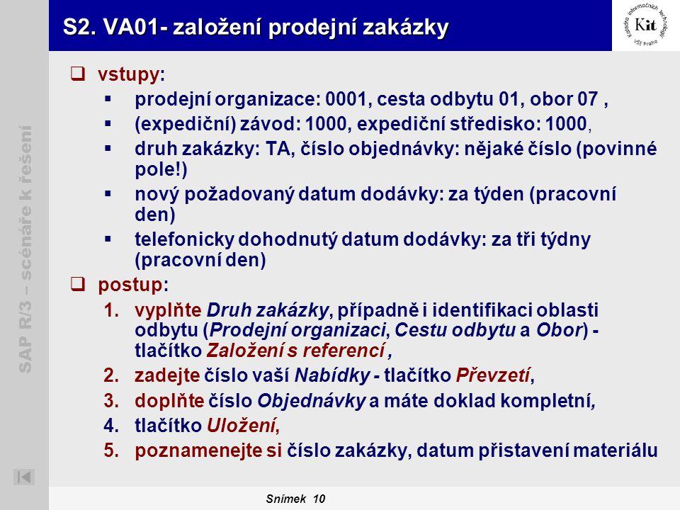 Snímek 10 SAP R/3 – scénáře k řešení S2. VA01- založení prodejní zakázky  vstupy:  prodejní organizace: 0001, cesta odbytu 01, obor 07,  (expediční