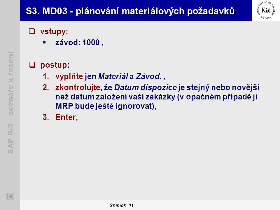 Snímek 11 SAP R/3 – scénáře k řešení S3. MD03 - plánování materiálových požadavků  vstupy:  závod: 1000,  postup: 1.vyplňte jen Materiál a Závod.,