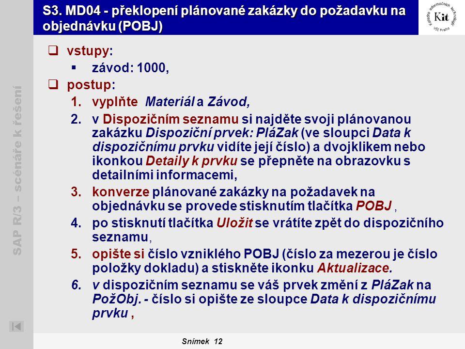 Snímek 12 SAP R/3 – scénáře k řešení S3. MD04 - překlopení plánované zakázky do požadavku na objednávku (POBJ)  vstupy:  závod: 1000,  postup: 1.vy
