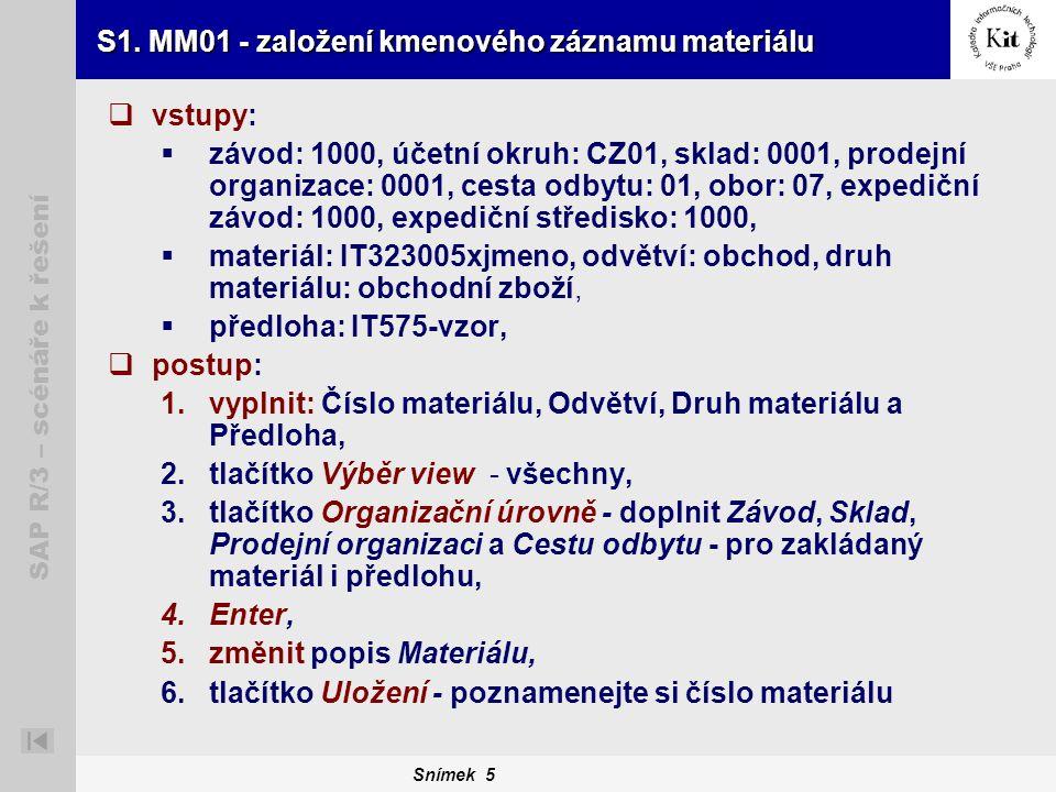 Snímek 5 SAP R/3 – scénáře k řešení S1. MM01 - založení kmenového záznamu materiálu  vstupy:  závod: 1000, účetní okruh: CZ01, sklad: 0001, prodejní