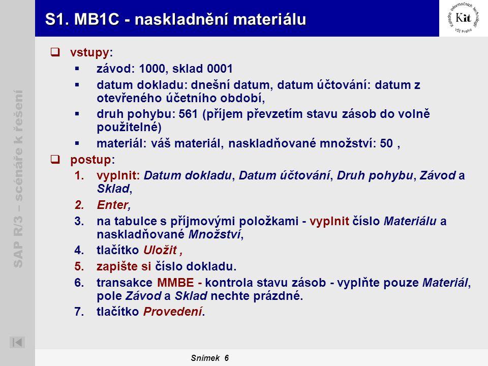 Snímek 6 SAP R/3 – scénáře k řešení S1. MB1C - naskladnění materiálu  vstupy:  závod: 1000, sklad 0001  datum dokladu: dnešní datum, datum účtování