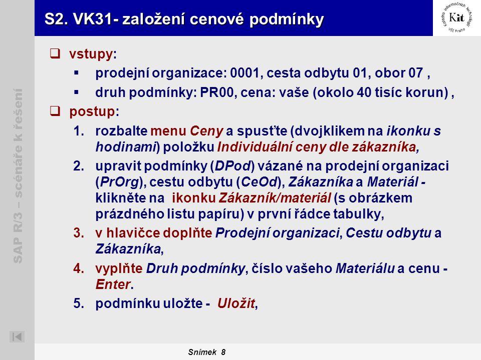 Snímek 8 SAP R/3 – scénáře k řešení S2. VK31- založení cenové podmínky  vstupy:  prodejní organizace: 0001, cesta odbytu 01, obor 07,  druh podmínk