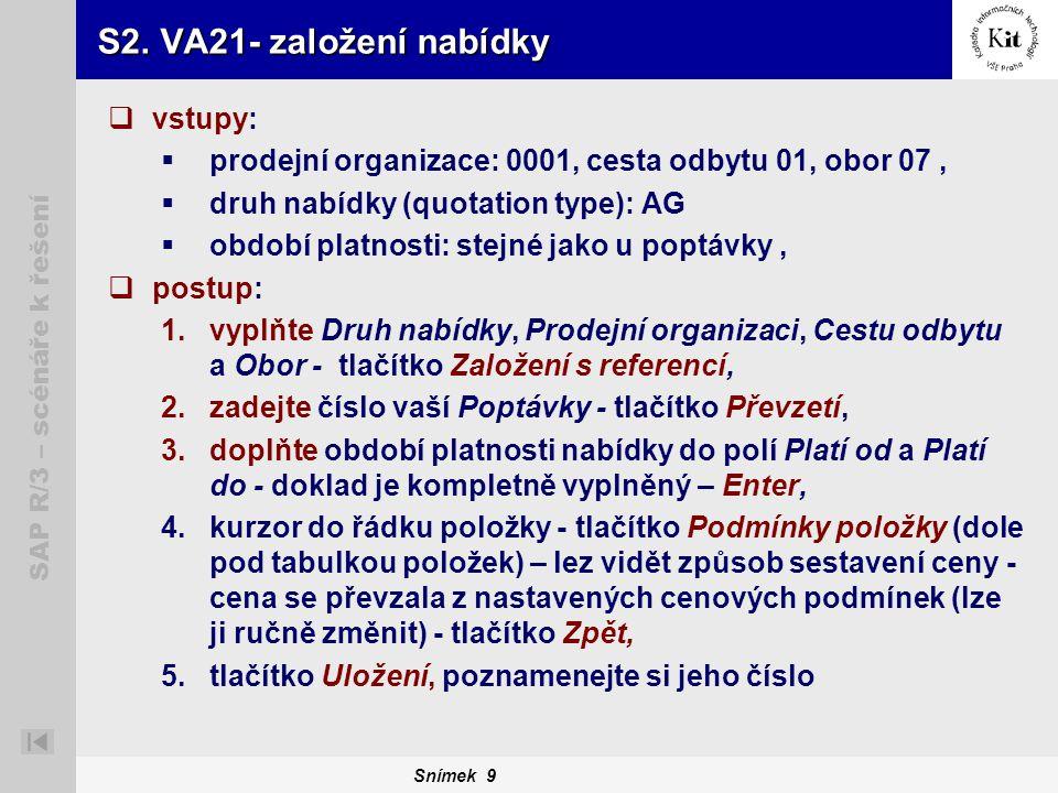 Snímek 9 SAP R/3 – scénáře k řešení S2. VA21- založení nabídky  vstupy:  prodejní organizace: 0001, cesta odbytu 01, obor 07,  druh nabídky (quotat