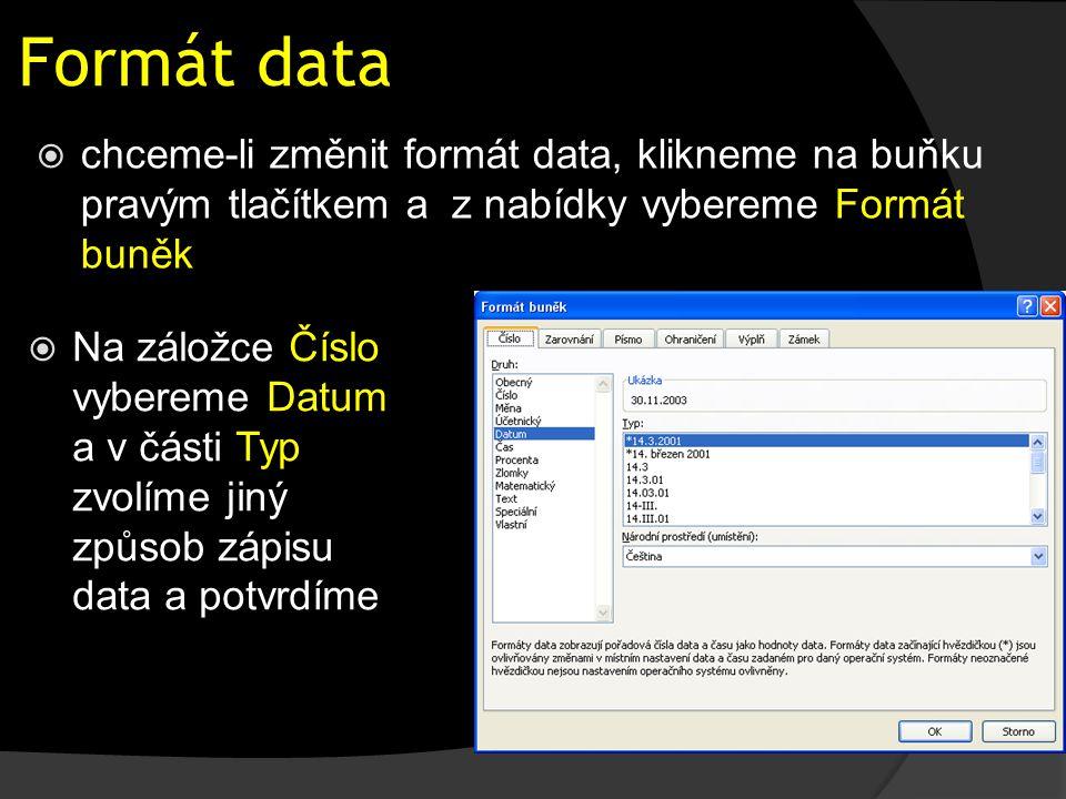 Formát data  chceme-li změnit formát data, klikneme na buňku pravým tlačítkem a z nabídky vybereme Formát buněk  Na záložce Číslo vybereme Datum a v části Typ zvolíme jiný způsob zápisu data a potvrdíme