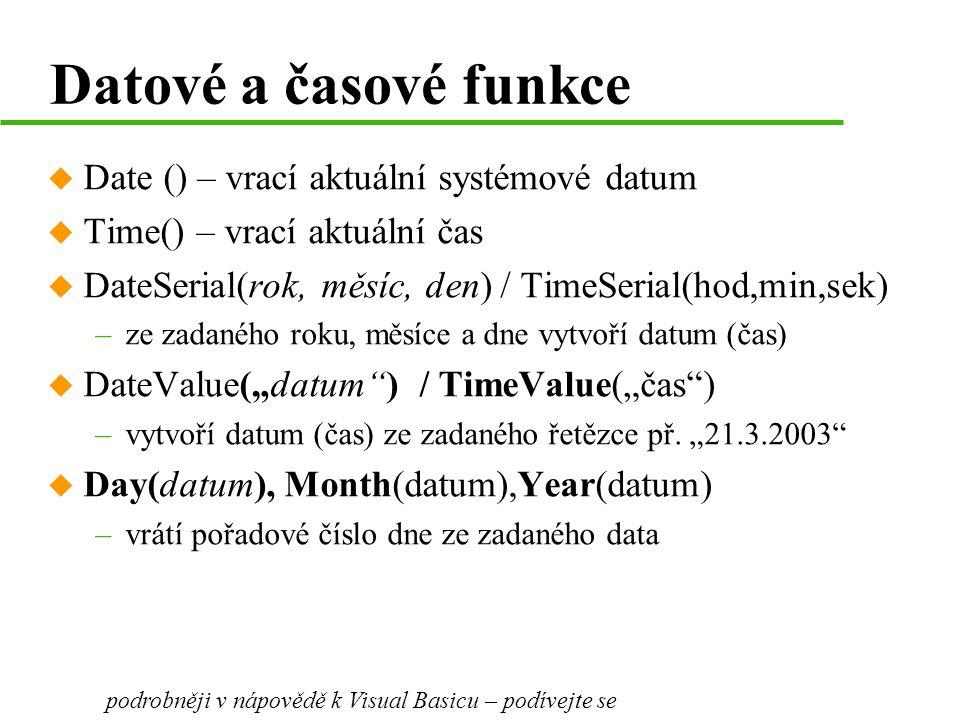 """Datové a časové funkce u Date () – vrací aktuální systémové datum u Time() – vrací aktuální čas u DateSerial(rok, měsíc, den) / TimeSerial(hod,min,sek) –ze zadaného roku, měsíce a dne vytvoří datum (čas) u DateValue(""""datum ) / TimeValue(""""čas ) –vytvoří datum (čas) ze zadaného řetězce př."""
