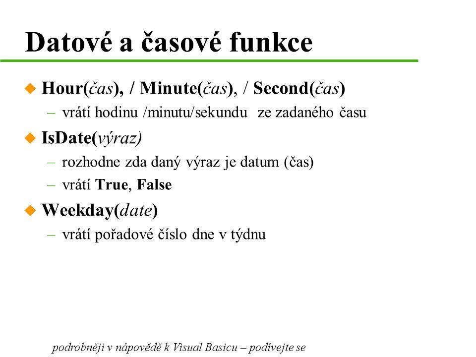 Datové a časové funkce u Hour(čas), / Minute(čas), / Second(čas) –vrátí hodinu /minutu/sekundu ze zadaného času u IsDate(výraz) –rozhodne zda daný výraz je datum (čas) –vrátí True, False u Weekday(date) –vrátí pořadové číslo dne v týdnu podrobněji v nápovědě k Visual Basicu – podívejte se