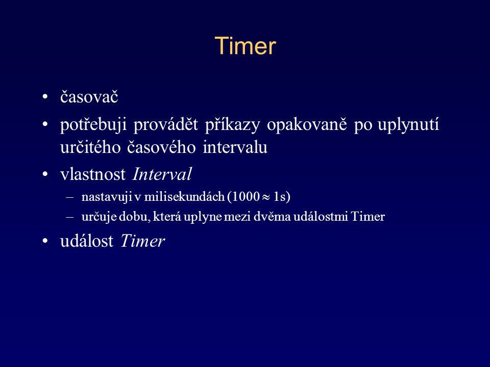 Timer časovač potřebuji provádět příkazy opakovaně po uplynutí určitého časového intervalu vlastnost Interval –nastavuji v milisekundách (1000  1s) –