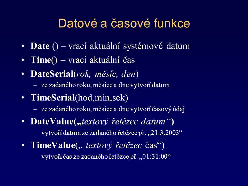 Datové a časové funkce Date () – vrací aktuální systémové datum Time() – vrací aktuální čas DateSerial(rok, měsíc, den) –ze zadaného roku, měsíce a dn