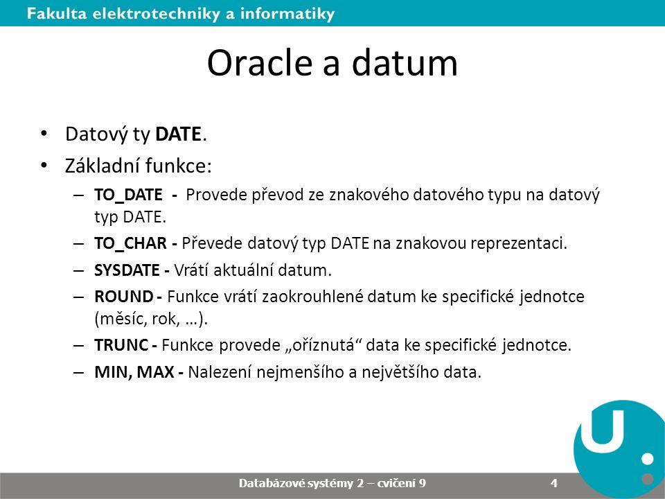 Příklady Vytvořte tabulku cv9_my_actions ( uzivatel VARCHAR2(50) NOT NULL, udalost VARCHAR2(50) NOT NULL, typ_objektu VARCHAR2(50), nazev_objektu VARCHAR2(50), datum TIMESTAMP); Databázové systémy 2 – cvičení 9 15