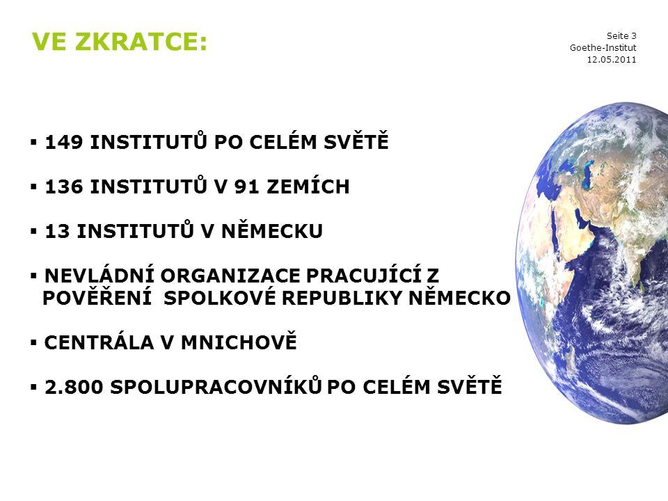 Seite 3 VE ZKRATCE:  149 INSTITUTŮ PO CELÉM SVĚTĚ  136 INSTITUTŮ V 91 ZEMÍCH  13 INSTITUTŮ V NĚMECKU  NEVLÁDNÍ ORGANIZACE PRACUJÍCÍ Z POVĚŘENÍ SPOLKOVÉ REPUBLIKY NĚMECKO  CENTRÁLA V MNICHOVĚ  2.800 SPOLUPRACOVNÍKŮ PO CELÉM SVĚTĚ 12.05.2011 Goethe-Institut