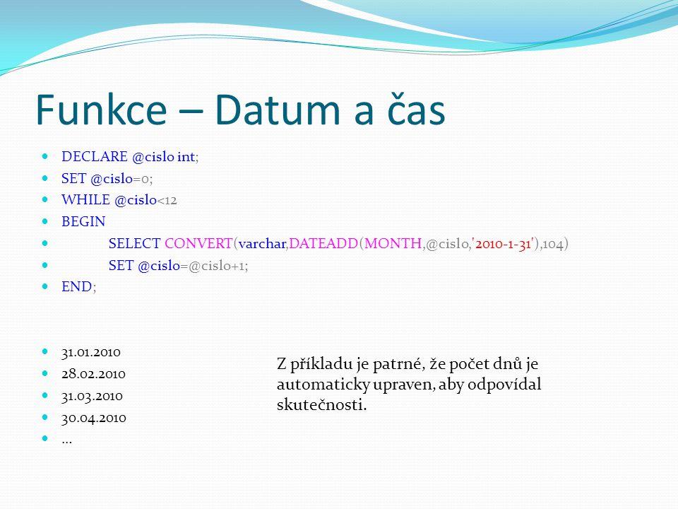 Funkce – Datum a čas DECLARE @cislo int; SET @cislo=0; WHILE @cislo<12 BEGIN SELECT CONVERT(varchar,DATEADD(MONTH,@cislo, 2010-1-31 ),104) SET @cislo=@cislo+1; END; 31.01.2010 28.02.2010 31.03.2010 30.04.2010 … Z příkladu je patrné, že počet dnů je automaticky upraven, aby odpovídal skutečnosti.