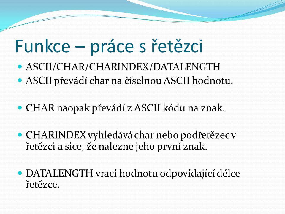 Funkce – práce s řetězci ASCII/CHAR/CHARINDEX/DATALENGTH ASCII převádí char na číselnou ASCII hodnotu. CHAR naopak převádí z ASCII kódu na znak. CHARI