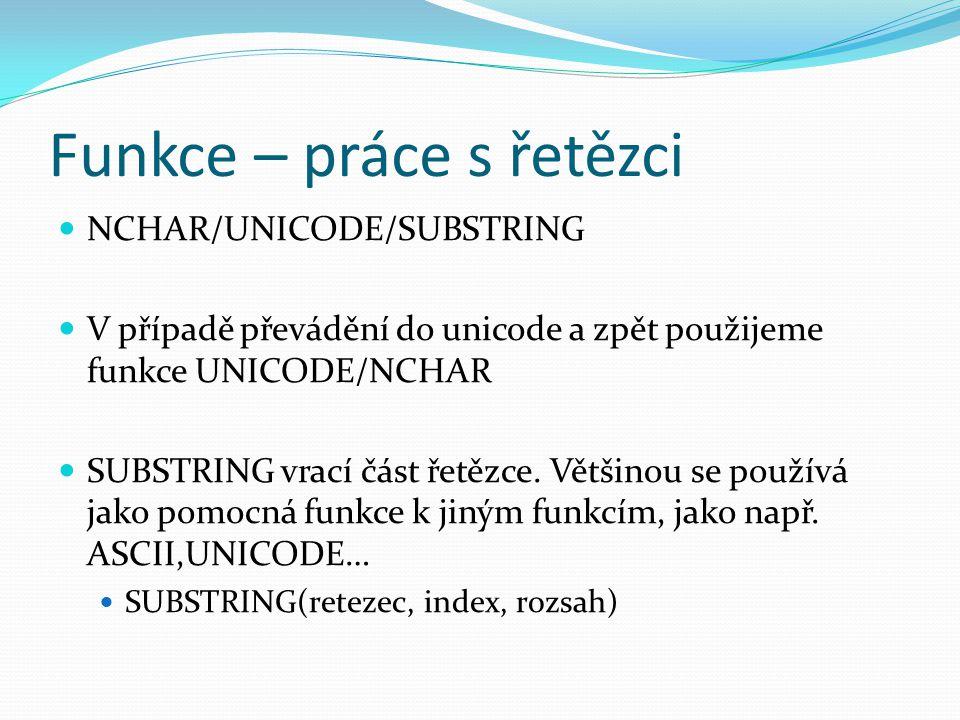 Funkce – práce s řetězci NCHAR/UNICODE/SUBSTRING V případě převádění do unicode a zpět použijeme funkce UNICODE/NCHAR SUBSTRING vrací část řetězce.